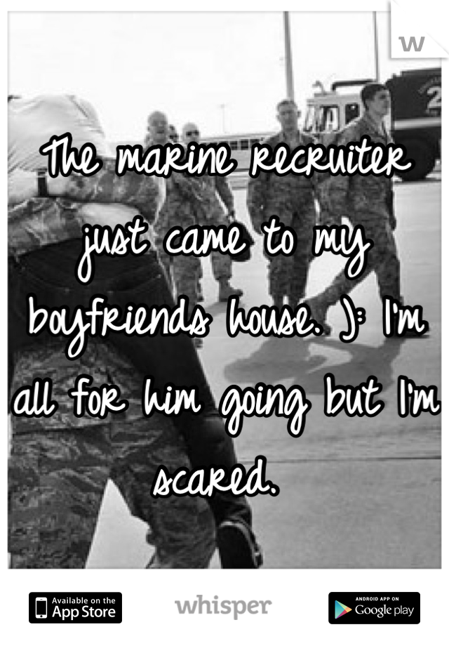 The marine recruiter just came to my boyfriends house. ): I'm all for him going but I'm scared.