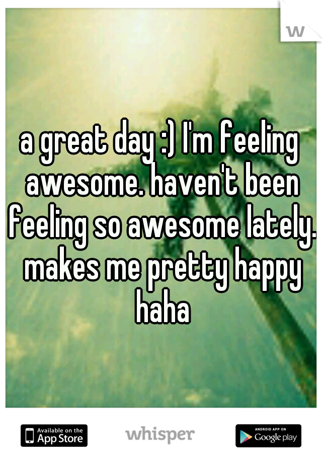 a great day :) I'm feeling awesome. haven't been feeling so awesome lately. makes me pretty happy haha