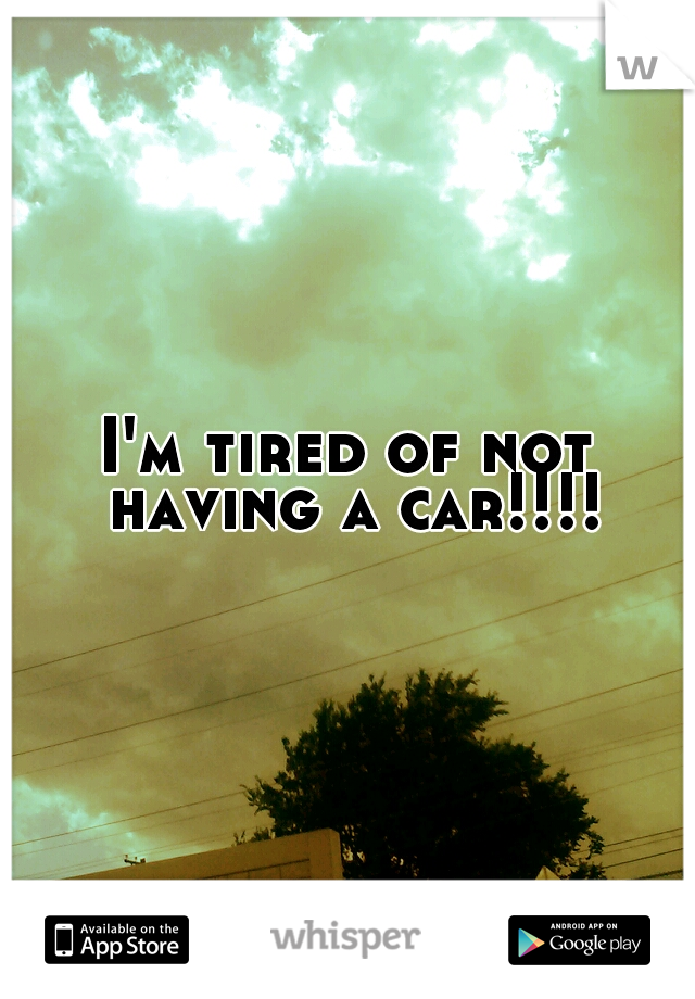 I'm tired of not having a car!!!!