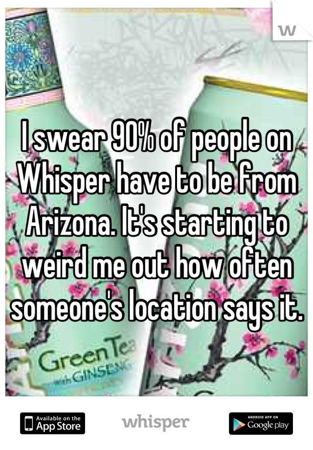 I swear 90% of people on Whisper have to be from Arizona. It's starting to weird me out how often someone's location says it.