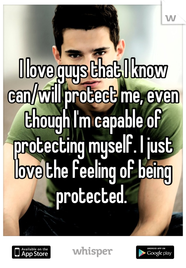 I love guys that I know can/will protect me, even though I'm capable of protecting myself. I just love the feeling of being protected.