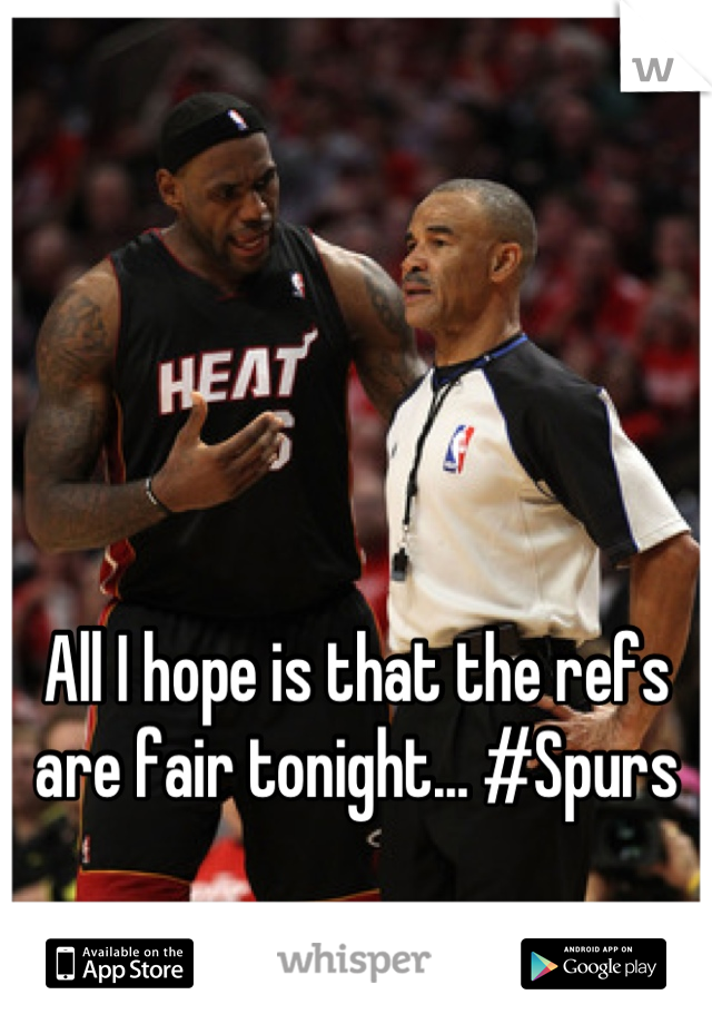 All I hope is that the refs are fair tonight... #Spurs