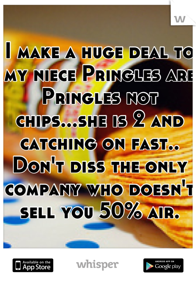 I make a huge deal to my niece Pringles are Pringles not chips...she is 2 and catching on fast.. Don't diss the only company who doesn't sell you 50% air.