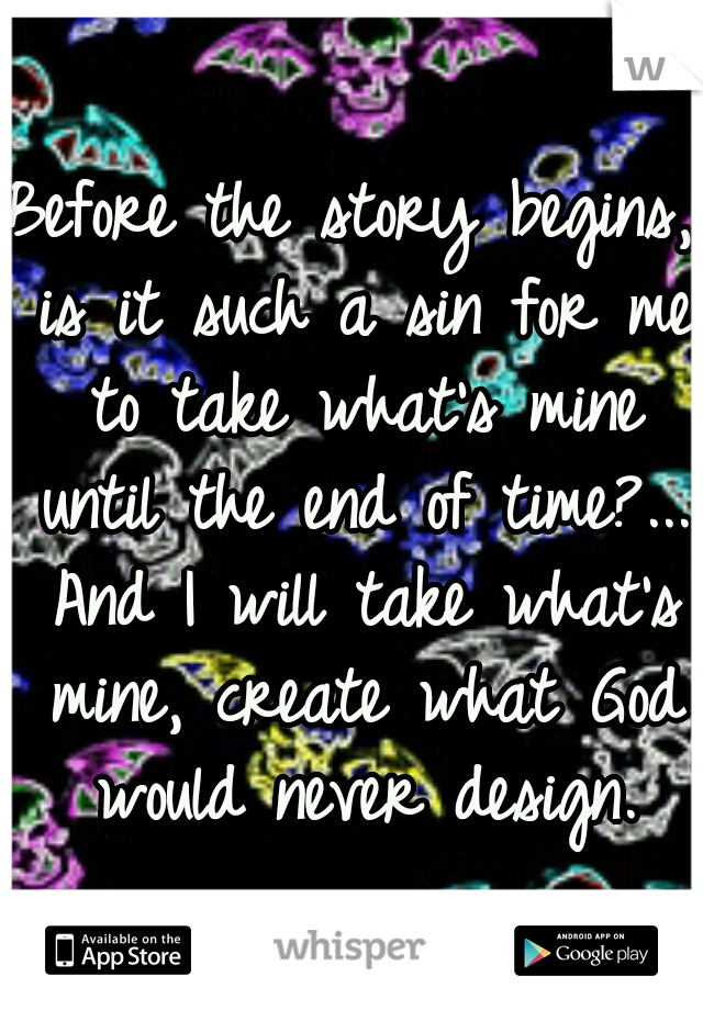 Before the story begins, is it such a sin for me to take what's mine until the end of time?... And I will take what's mine, create what God would never design.