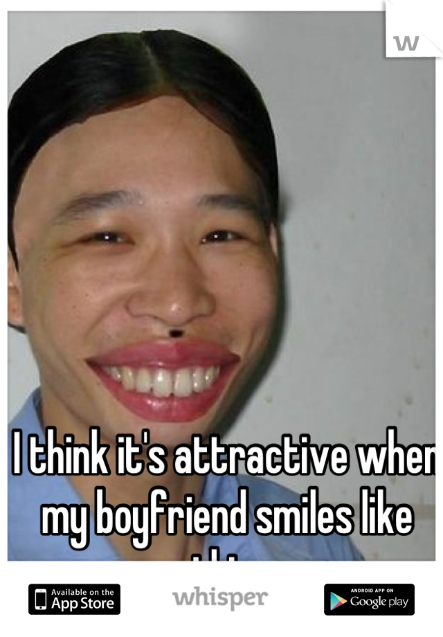 I think it's attractive when my boyfriend smiles like this