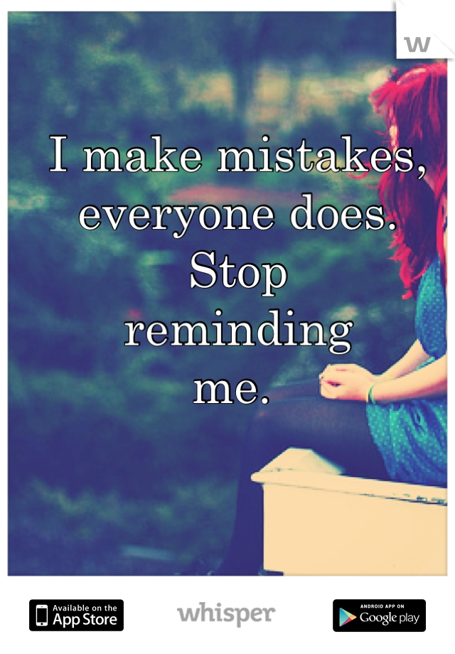I make mistakes, everyone does.  Stop  reminding  me.