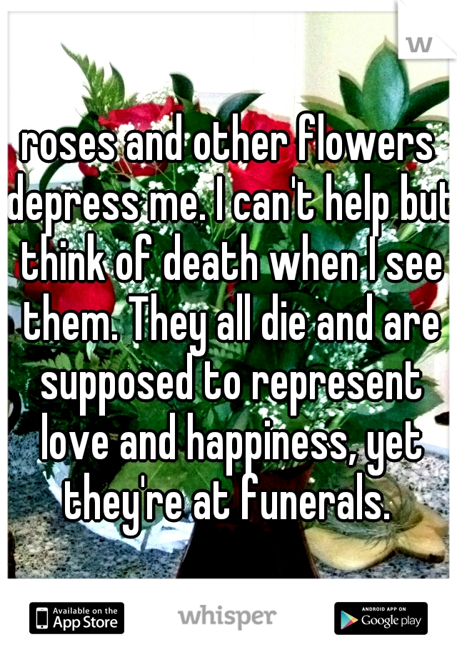 roses and other flowers depress me. I can't help but think of death when I see them. They all die and are supposed to represent love and happiness, yet they're at funerals.