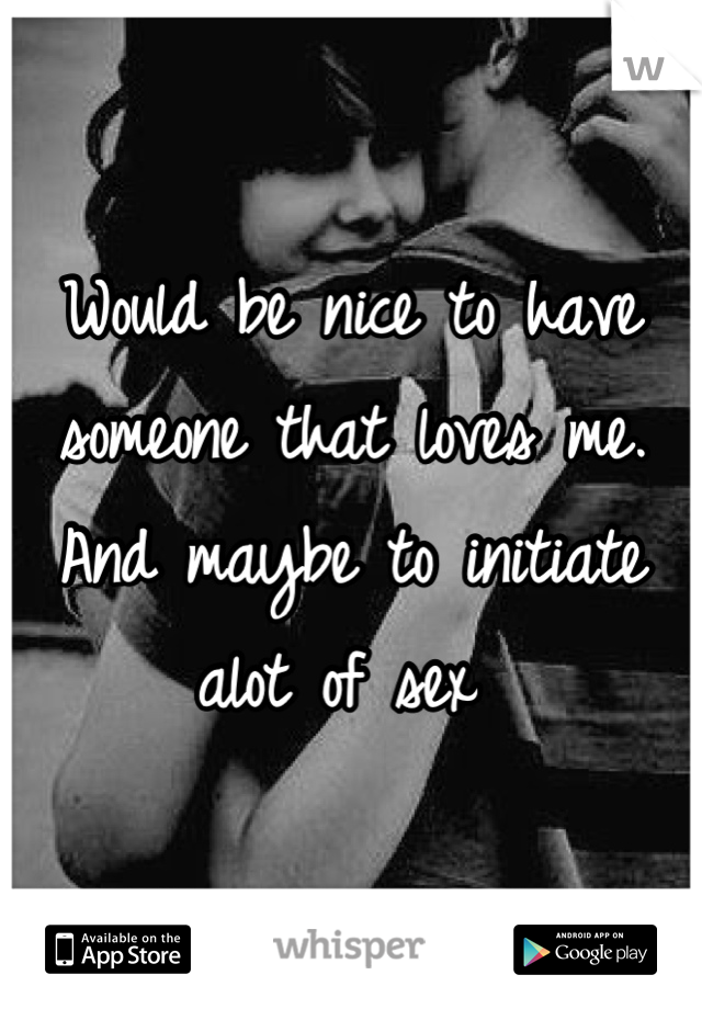 Would be nice to have someone that loves me. And maybe to initiate alot of sex