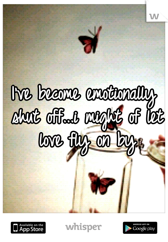 I've become emotionally shut off...i might of let love fly on by