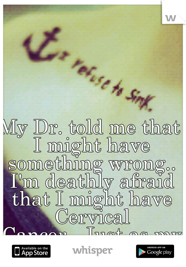 My Dr. told me that I might have something wrong.. I'm deathly afraid that I might have Cervical Cancer...Just as my Aunt did...