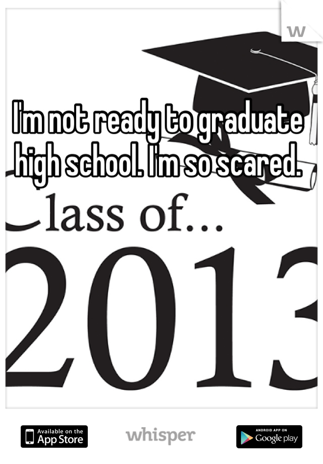 I'm not ready to graduate high school. I'm so scared.