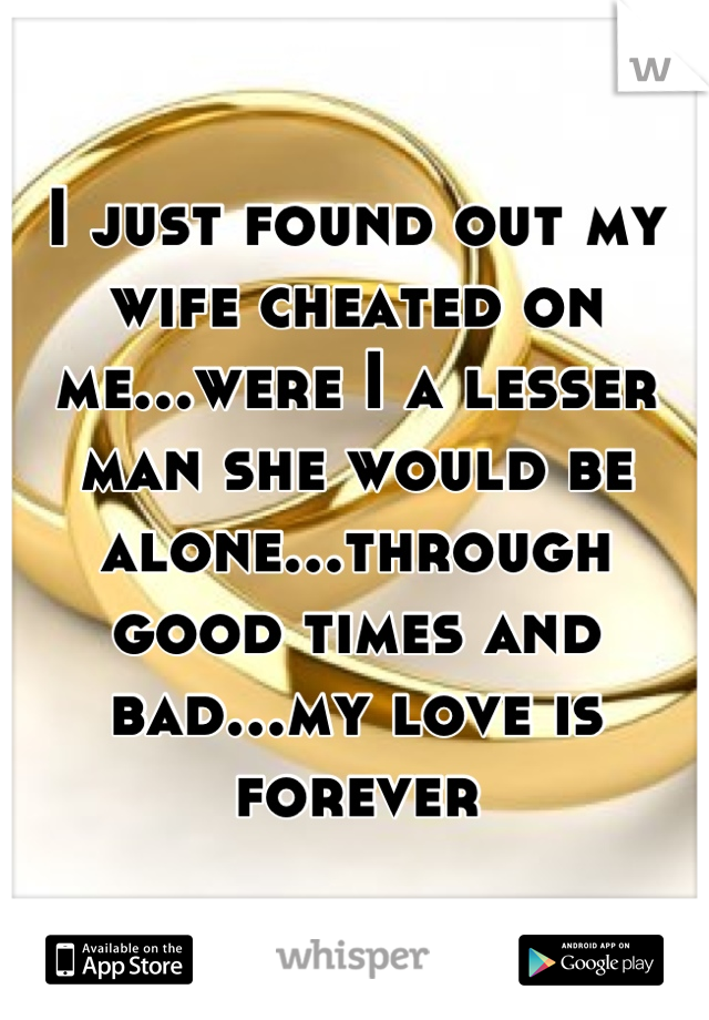 I just found out my wife cheated on me...were I a lesser man she would be alone...through good times and bad...my love is forever