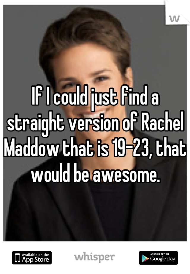 If I could just find a straight version of Rachel Maddow that is 19-23, that would be awesome.