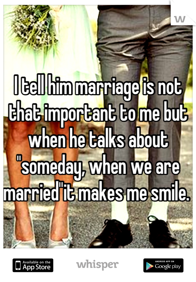 "I tell him marriage is not that important to me but when he talks about ""someday, when we are married""it makes me smile."