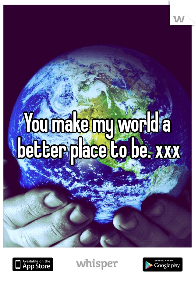 You make my world a better place to be. xxx