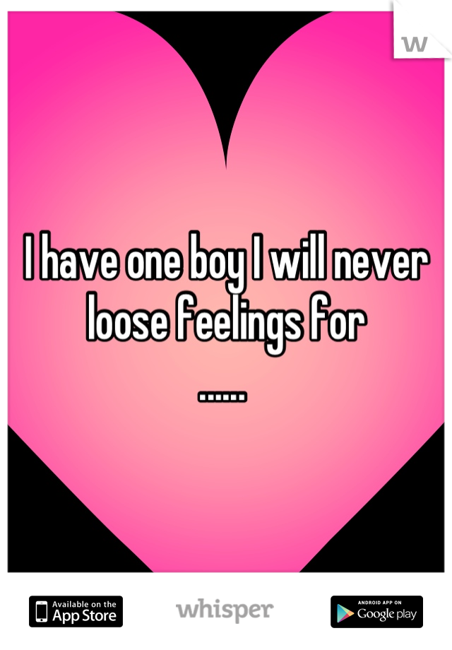 I have one boy I will never loose feelings for ......