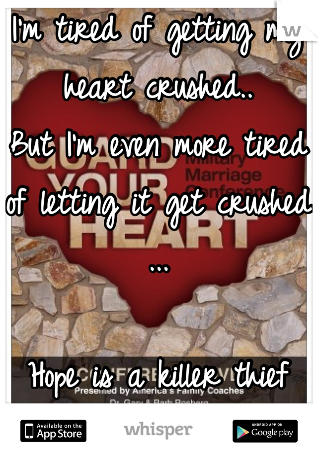 I'm tired of getting my heart crushed.. But I'm even more tired of letting it get crushed ...  Hope is a killer thief when you let it in!