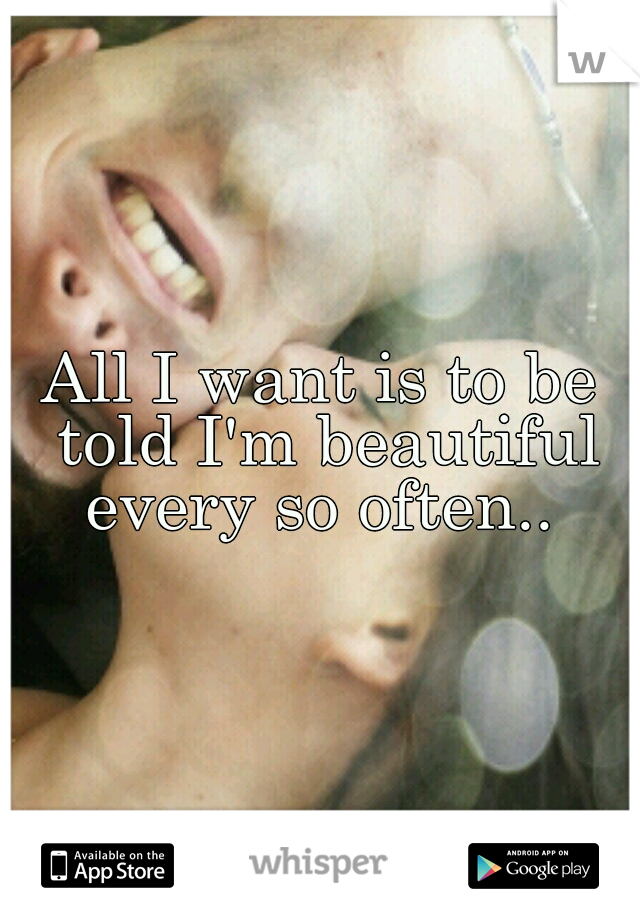 All I want is to be told I'm beautiful every so often..