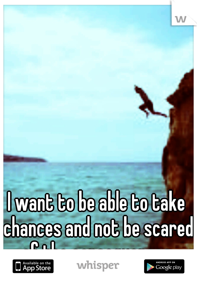 I want to be able to take chances and not be scared of the consequences.
