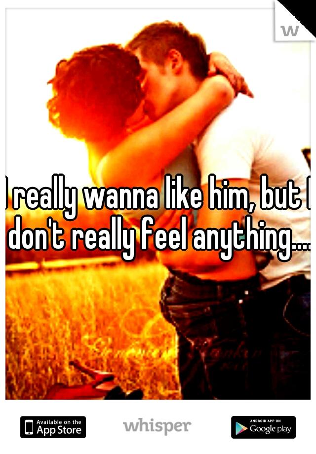 I really wanna like him, but I don't really feel anything....