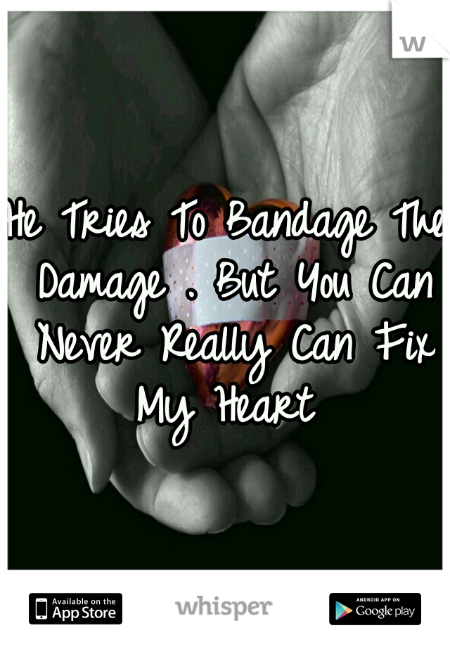 He Tries To Bandage The Damage . But You Can Never Really Can Fix My Heart