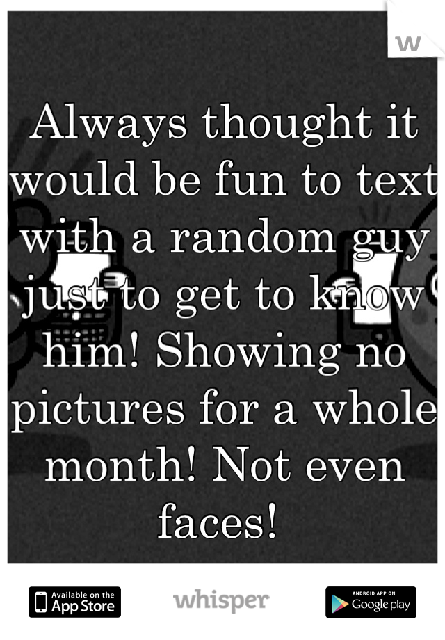 Always thought it would be fun to text with a random guy just to get to know him! Showing no pictures for a whole month! Not even faces!