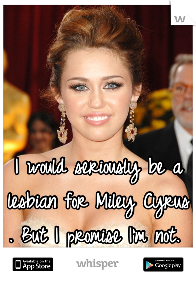 I would seriously be a lesbian for Miley Cyrus . But I promise I'm not.