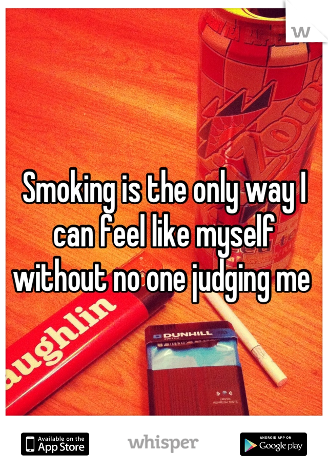 Smoking is the only way I can feel like myself without no one judging me
