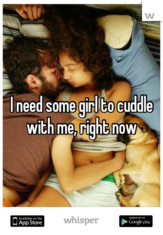 I need some girl to cuddle with me, right now