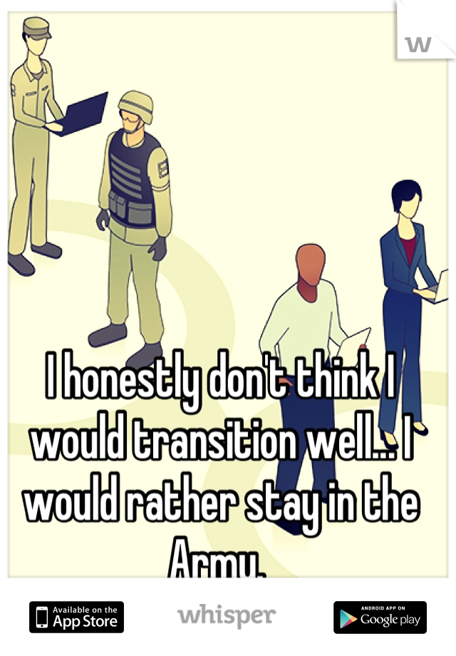 I honestly don't think I would transition well... I would rather stay in the Army.