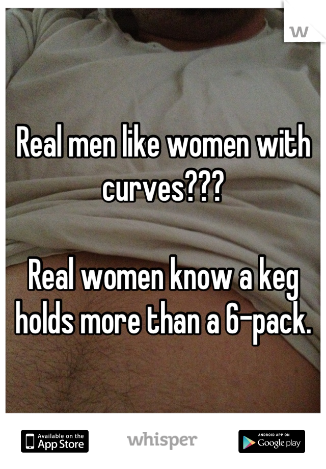Real men like women with curves???  Real women know a keg holds more than a 6-pack.