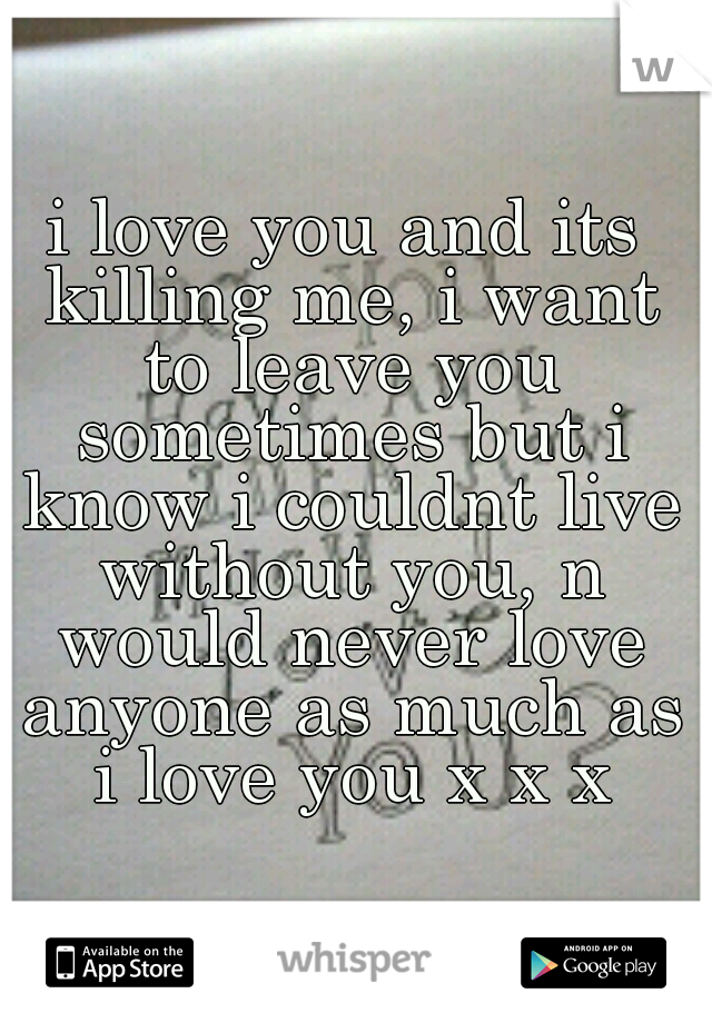 i love you and its killing me, i want to leave you sometimes but i know i couldnt live without you, n would never love anyone as much as i love you x x x