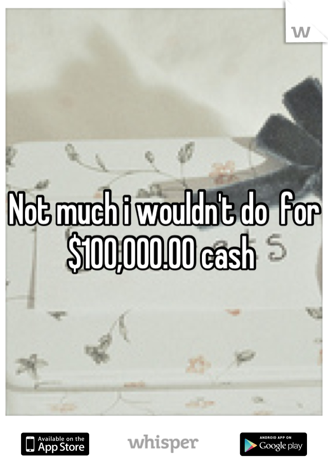 Not much i wouldn't do  for  $100,000.00 cash