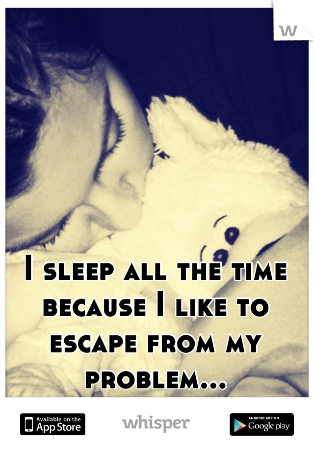 I sleep all the time because I like to escape from my problem...