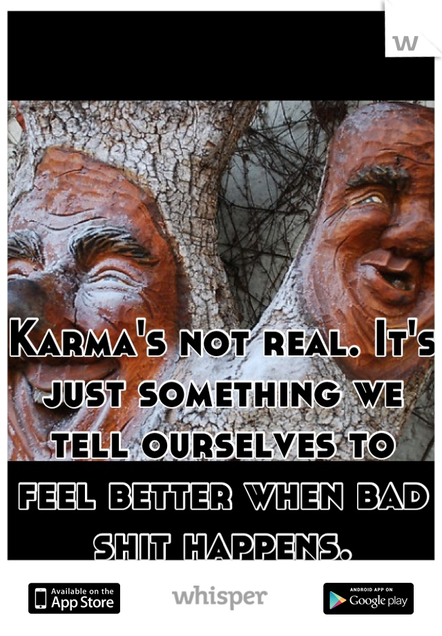 Karma's not real. It's just something we tell ourselves to feel better when bad shit happens.