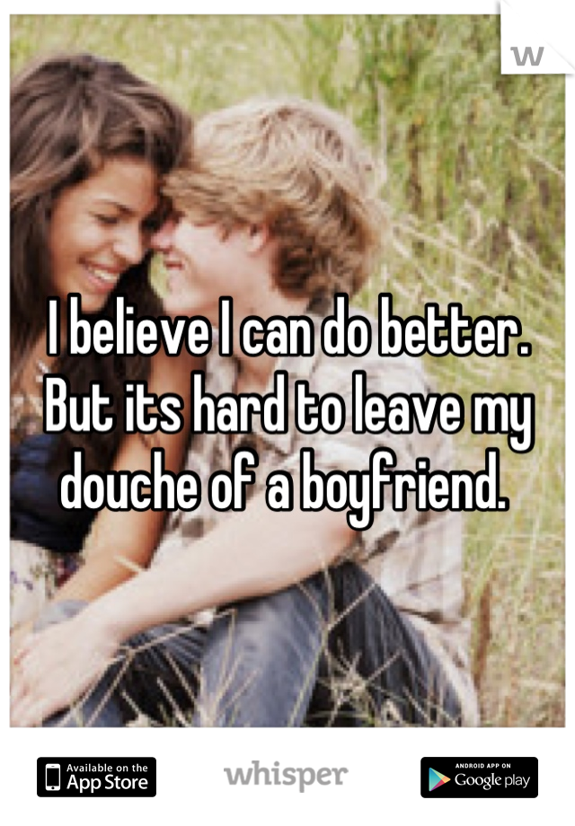 I believe I can do better. But its hard to leave my douche of a boyfriend.