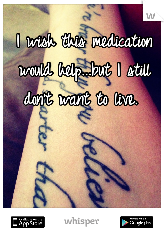I wish this medication would help...but I still don't want to live.