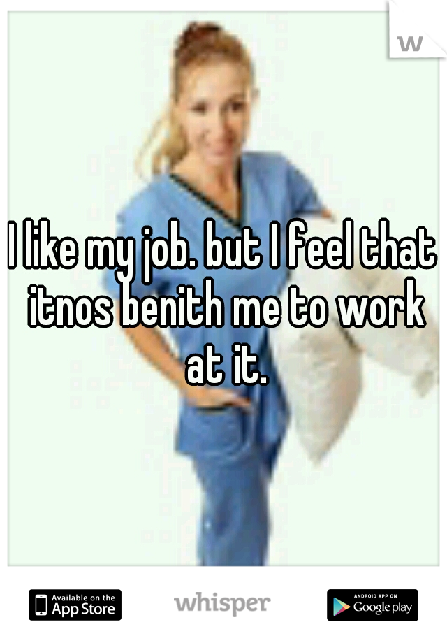 I like my job. but I feel that itnos benith me to work at it.