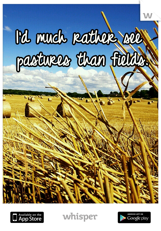 I'd much rather see pastures than fields.