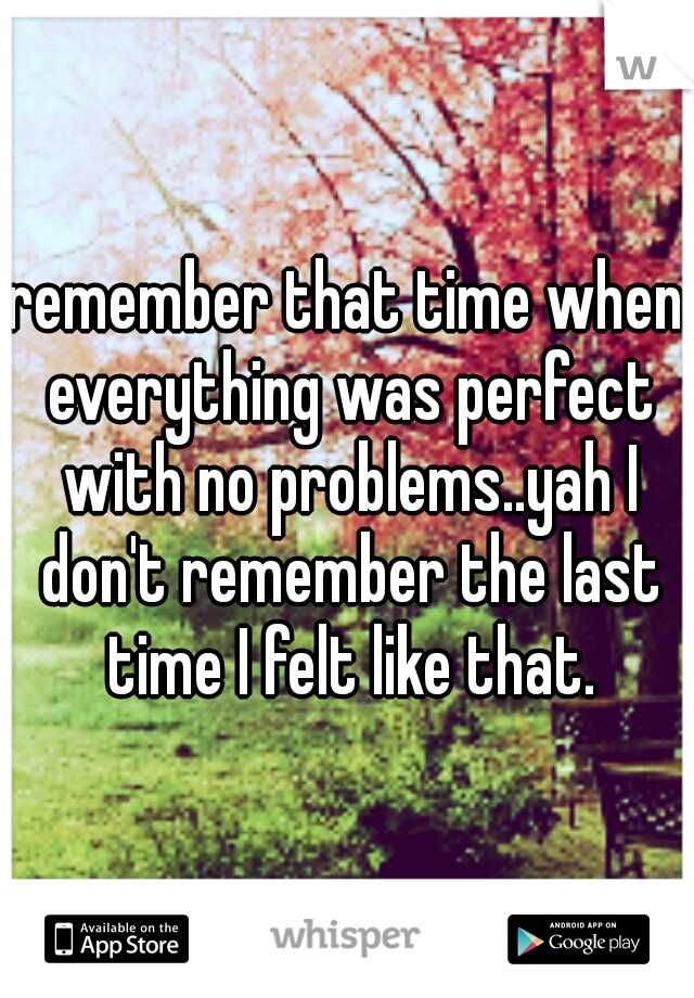 remember that time when everything was perfect with no problems..yah I don't remember the last time I felt like that.