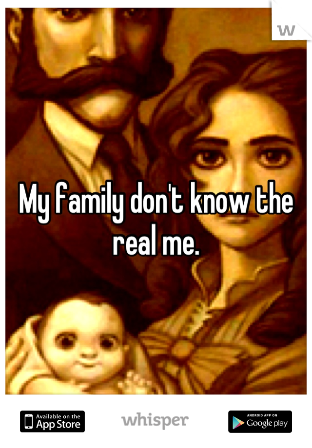 My family don't know the real me.