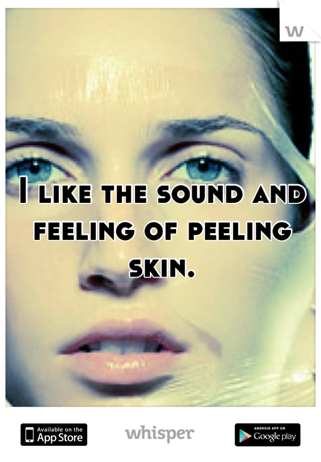 I like the sound and feeling of peeling skin.