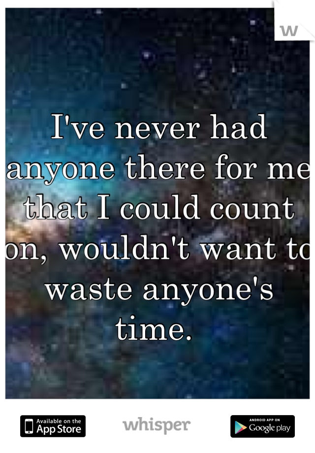 I've never had anyone there for me that I could count on, wouldn't want to waste anyone's time.