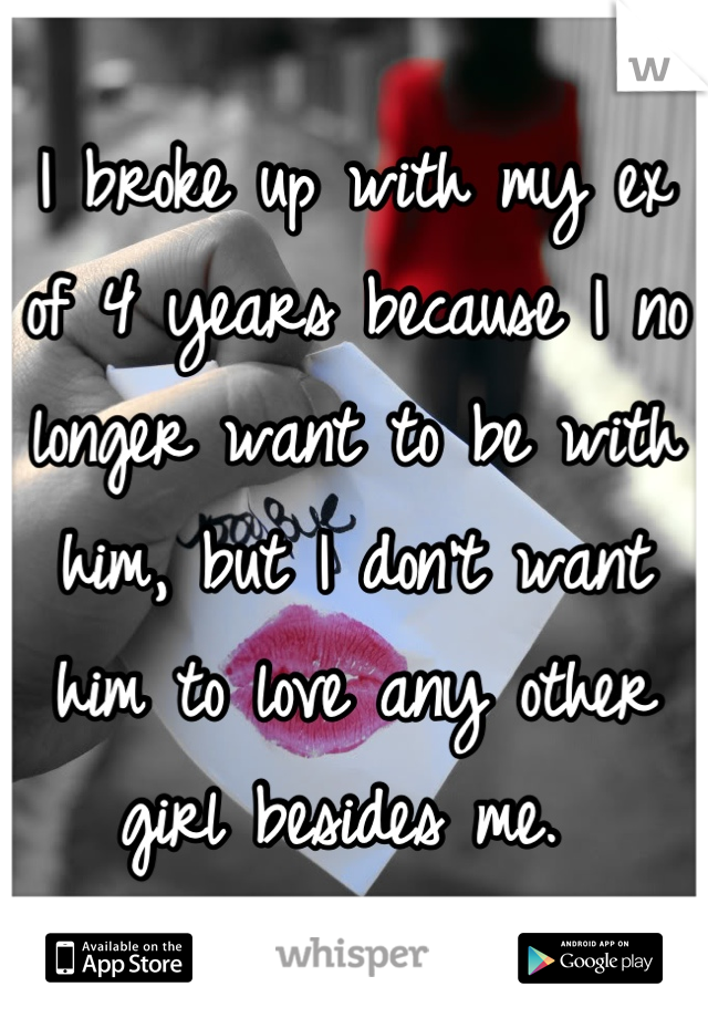 I broke up with my ex of 4 years because I no longer want to be with him, but I don't want him to love any other girl besides me.