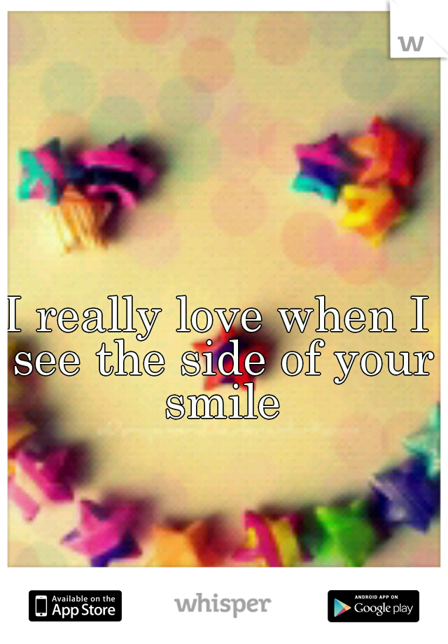 I really love when I see the side of your smile