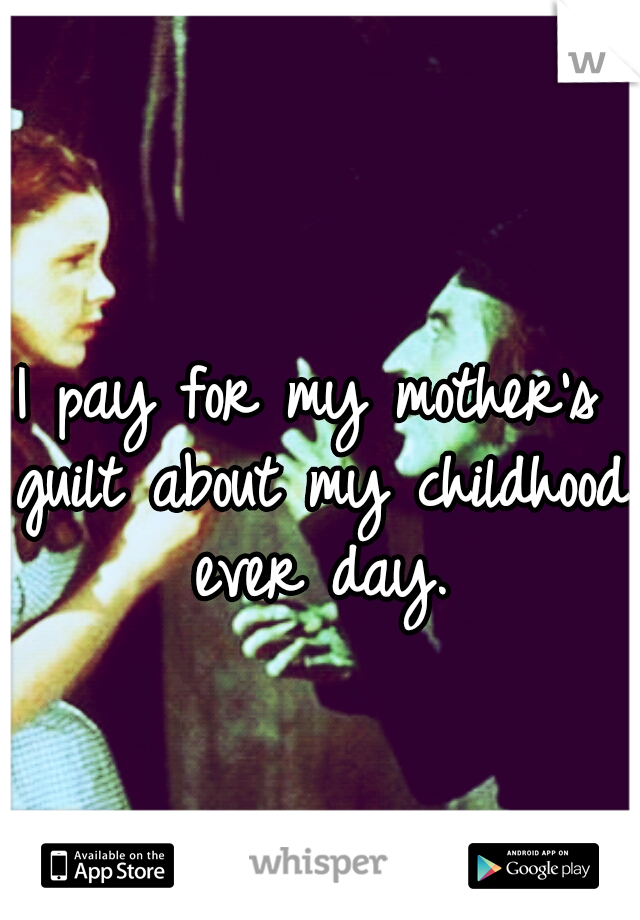 I pay for my mother's guilt about my childhood ever day.