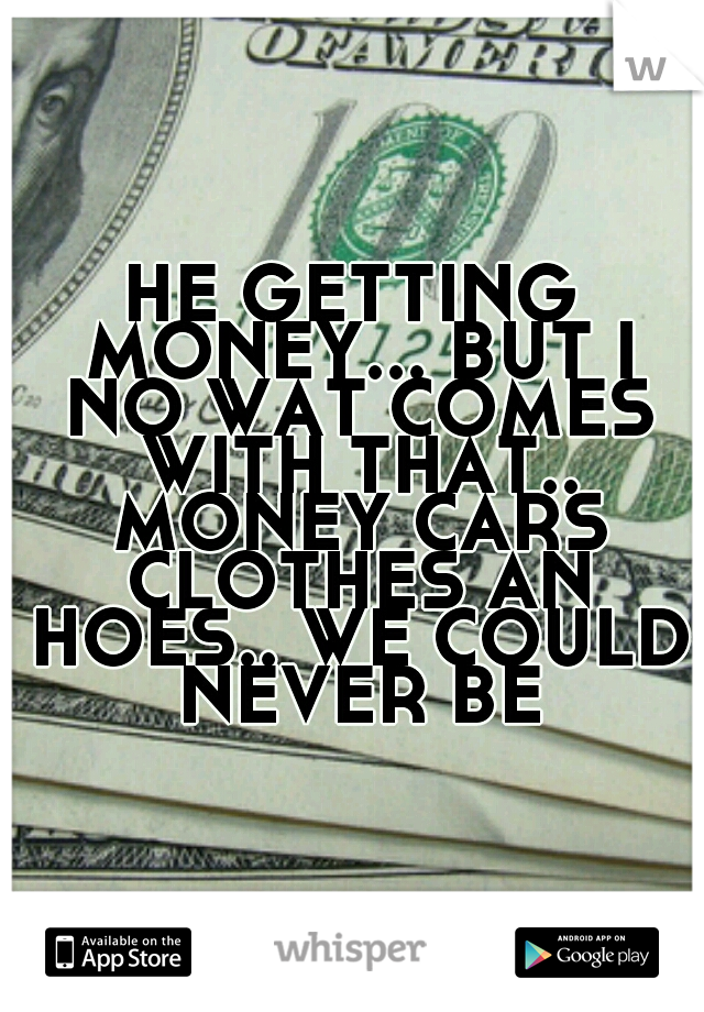 HE GETTING MONEY... BUT I NO WAT COMES WITH THAT.. MONEY CARS CLOTHES AN HOES.. WE COULD NEVER BE