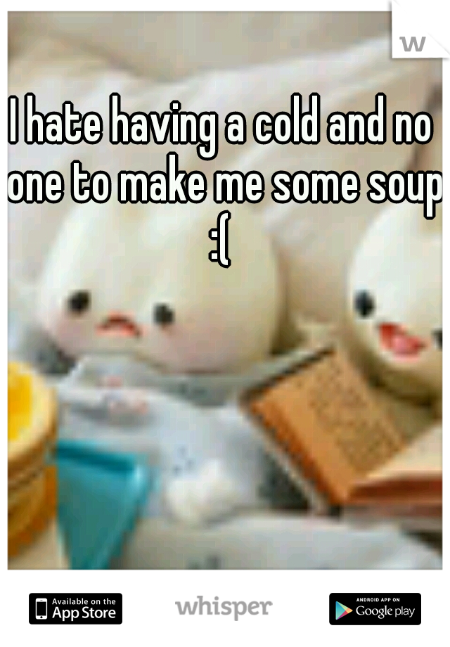 I hate having a cold and no one to make me some soup :(