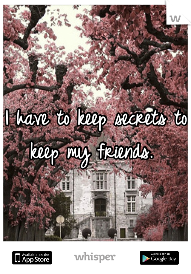 I have to keep secrets to keep my friends.
