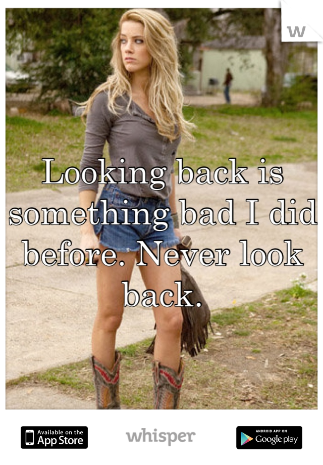 Looking back is something bad I did before. Never look back.